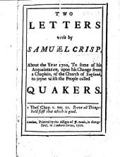 Two Letters writ by Samuel Crisp, about the year 1702, to some of his acquaintance, upon his change from a chaplain, of the Church of England, to joyne with the people called Quakers