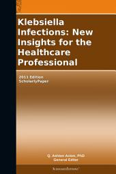 Klebsiella Infections: New Insights for the Healthcare Professional: 2011 Edition: ScholarlyPaper