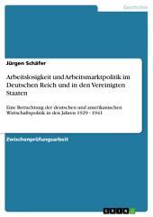 Arbeitslosigkeit und Arbeitsmarktpolitik im Deutschen Reich und in den Vereinigten Staaten: Eine Betrachtung der deutschen und amerikanischen Wirtschaftspolitik in den Jahren 1929 - 1941