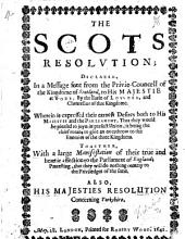 The Scots Resolution: Declared, in a Message Sent from the Privie-Councell of the Kingdome of Scotland, to His Majestie at York, by the Earle of Lovvden, and Chancellor of that Kingdome. Wherein is Expressed Their Earnest Desires Both to His Majestie and the Parliament, that They Would be Pleased to Joyn in Perfect Union, it Being the Chief Means to Give an Overthrow to the Enemies of the Three Kingdoms. Together, with a Large Manifestation of Their True and Heartie Affection to the Parliament of England; Protesting, that They Will Do Nothing Contray [sic] to the Priviledges of the Same. Also, His Majesties Resolution Concerning Yorkshire