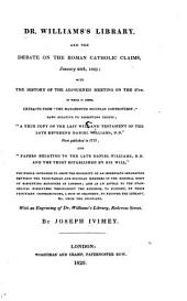 """Dr. Williams's Library, and the Debate on the Roman Catholic Claims, January 20th, 1829: With the History of the Adjorned Meeting on the 27th. To which is Added Extracts from the Manchester Socinian Controversy, Laws Relative to Dissenting Trusts; """"A True Copy of the Last Will and Testament of the Late Reverend Daniel Williams, D.D."""" ... and """"Papers Relating to the Late Daniel Williams, D.D. and the Trust Established by His Will."""" The Whole Inteded to Show the Necessity of an Immediate Separation Between the Trinitarian and Socinian Members of the General Body of Dissenting Ministers in London; and as an Appeal to the Evangelical Dissenters Throughout the Kingdom to Support, by Their Pecuniary Contributions, a Suit in Chancery to Recover the Library, & C. from the Socinians"""