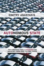 Autonomous State: The Epic Struggle for a Canadian Car Industry from OPEC to Free Trade