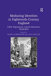 Mediating Identities in Eighteenth-Century England: Public Negotiations, Literary Discourses, Topography