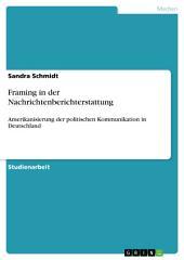 Framing in der Nachrichtenberichterstattung: Amerikanisierung der politischen Kommunikation in Deutschland