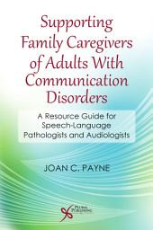 Supporting Family Caregivers of Adults With Communication Disorders: A Resource Guide for Speech-Language Pathologists and Audiologists