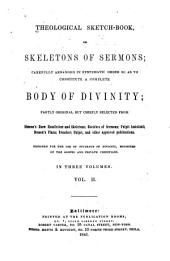 Theological Sketch-book Or Skeletons of Sermons; Carefully Arranged in Systematic Order So as to Constitute a Complete Body of Divinity: Partly Original But Chiefly Selected from Simeon's Horæ Homilicticæ and Skeletons; Sketches of Sermons; Pulpit Assistant; Benson's Plans; Preacher; Pulpit, and Other Approved Publication. Designed for the Use of Students of Divinity, Minsters of the Gospel and Private Christians, Volume 2
