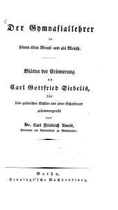 Der Gymnasiallehrer in seinem edlen Berufe und als Mensch: Blätter der Erinnerung an Carl Gottfried Siebelis