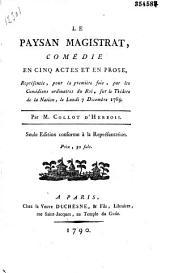 Le Paysan magistrat : comédie en cinq actes et en prose, représentée pour la première fois par les Comédiens ordinaires du Roi, sur le théatre de la Nation, le lundi 7 décembre 1789. Par M. Collot d'Herbois