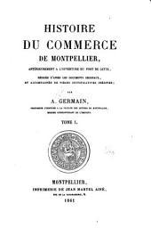 Histoire du commerce de Montpellier, antérieurement à l'ouverture du port de Cette, rédigée d'après les documents originaux, et accompagnée de pièces justificatives inédites: Volume1