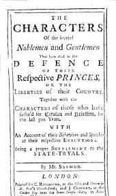 The Characters of the Several Noblemen and Gentlemen that Have Died in the Defence of Their ... Princes Or the Liberties of Their Country. Together with the Characters of Those who Have Suffer'd for Treason and Rebellion for the Last 300 Years, Etc
