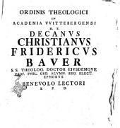 Ordinis theologici in academia VVittebergensi H.T. decanus Christianus Fridericus Bauer ...