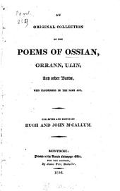 An original collection of the poems of Ossian, Orann, Ulin, and other Bards, who flourished in the same age