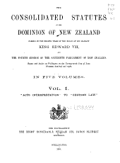 The consolidated statutes of the Dominion of New Zealand: passed in the eighth year of the reign of His Majesty King Edward VII, and the fourth session of the Sixteenth Parliament of New Zealand, begun and holden at Wellington on the twenty-ninth day of June, nineteen hundred and eight ...