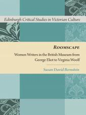 Roomscape: Women Writers in the British Museum from George Eliot to Virginia Woolf: Women Writers in the British Museum from George Eliot to Virginia Woolf