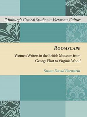 Roomscape  Women Writers in the British Museum from George Eliot to Virginia Woolf PDF