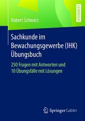 Sachkunde im Bewachungsgewerbe (IHK) - Übungsbuch: 250 Fragen mit Antworten und 10 Übungsfälle mit Lösungen