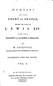 Memoirs of the Court of France: During the Reign of Lewis XIV and the Regency of the Duke of Orleans, Volume 2