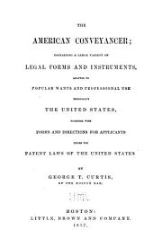 The American Conveyancer: Containing a Large Variety of Legal Forms and Instruments, Adapted to Popular Wants and Professional Use Throughout the United States, Together with Forms and Directions for Applicants Under the Patent Laws of the United States and the Insolvent Act of Massachusetts, Revised According to the Acts of 1844 and 1846