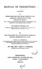 Manual of presbytery: comprising, i. Presbyterianism the truly primitive and apostolic constitution of the Church of Christ, by S. Miller. ii. The character and advantages of presbyterianism ascertained by facts, by J.G. Lorimer