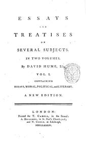 Essays and Treatises on Several Subjects. In Two Volumes. By David Hume, Esq; Vol. 1. -2: Vol. 1. containing essays, moral, political, and literary, Volume 1