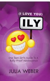 ILY (I Love You): One Teen Girl's Guide To A Bully-Proof Adolescence