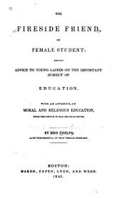 The Fireside Friend, Or Female Student: Being Advice to Young Ladies on the Important Subject of Education