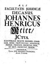 Facultatis juridicae decanus, Johannes Henricus Meier, jctus, electoralis hujatis regimin. ... dict. facultat. senior