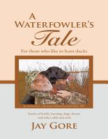 A Waterfowler s Tale  For Those Who Like to Hunt Ducks  Stories of Family  Hunting  Dogs  Decoys and Other Odds and Ends PDF