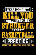 What Doesn't Kill You Makes You Stronger Except Basketball Practice Basketball Practice Will Kill You
