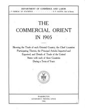 The Commercial Orient in 1905, Showing the Trade of Each Oriental Country, the Chief Countries Participating Therein, the Principal Articles Imported and Exported, and Details of Trade of the United States with Each of These Countries During a Term of Years