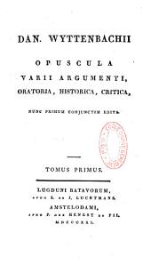 Dan. Wyttenbachii Opuscula varii argumenti, oratoria, historica, critica nunc primum conjunctim edita...