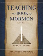 Teaching the Book of Mormon, Part 2 (Alma 17—Moroni)