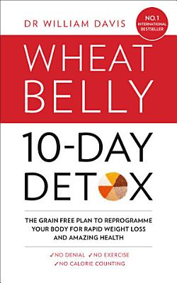 The Wheat Belly 10 Day Detox  The effortless health and weight loss solution PDF