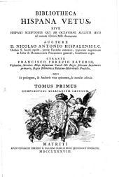 Bibliotheca Hispana Vetus: Sive Hispani Scriptores Qui Ab Octaviani Augusti Aevo ad annum Christi MD. floruerunt. Complectens Milliarium Saeculum, Volume 1