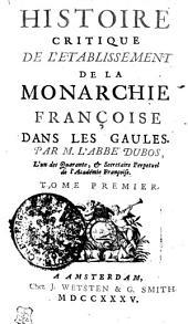 Historie Critique De L'Etablissement De La Monarchie Françoise Dans Les Gaules: Tome Premier, Volume1