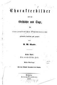 Charakterbilder aus der Geschichte und Sage  f  r einen prop  deutischen Geschichtsunterricht gesammelt  bearbeitet und gruppirt von A  W  Grube PDF
