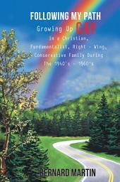 FOLLOWING MY PATH: Growing Up Gay in a Christian, Fundamentalist, Right - Wing, Conservative Family During The 1940's - 1960's