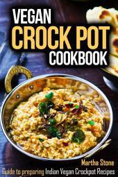 Vegan Crock Pot Cookbook: Guide to preparing Indian Vegan Crockpot Recipes