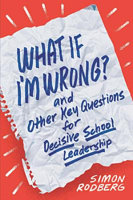 What If I   m Wrong  and Other Key Questions for Decisive School Leadership PDF