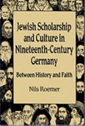 Jewish Scholarship and Culture in Nineteenth-Century Germany: Between History and Faith