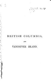 British Columbia, and Vancouver Island; comprising a historical sketch of the British settlements in the North-West coast of America, and a survey ... of that region. Compiled from official and other authentic sources