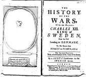 The History of the Wars: Of His Late Majesty Charles XII, King of Sweden; from His First Landing in Denmark, to His Return from Turkey to Pomerania