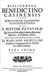 Bibliotheca Benedictino-Casinensis Sive Scriptorum Casinensis Congregationis Alias S. Iustinae Patavinae Qui in ea ad haec usque tempora floruerunt Operum, ac Gestorum notitiae: Volume 1