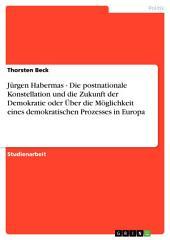 Jürgen Habermas - Die postnationale Konstellation und die Zukunft der Demokratie oder Über die Möglichkeit eines demokratischen Prozesses in Europa