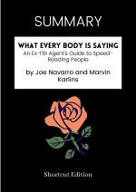 SUMMARY - What Every Body Is Saying: An Ex-FBI Agent's Guide To Speed-Reading People By Joe Navarro And Marvin Karlins