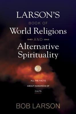 Larson s Book of World Religions and Alternative Spirituality