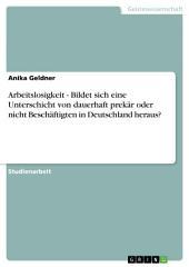 Arbeitslosigkeit - Bildet sich eine Unterschicht von dauerhaft prekär oder nicht Beschäftigten in Deutschland heraus?