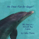 No Dead Fish for Ginger  the Story of a Sarasota Bay Dolphin PDF