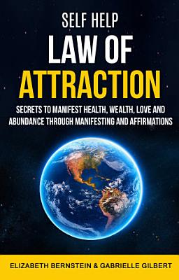 Self Help  Law of Attraction  Secrets to Manifest Health  Wealth  Love and Abundance Through Manifesting and Affirmations PDF