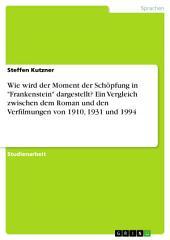 """Wie wird der Moment der Schöpfung in """"Frankenstein"""" dargestellt? Ein Vergleich zwischen dem Roman und den Verfilmungen von 1910, 1931 und 1994"""